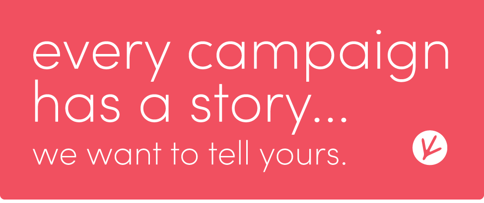 every campaign has a story. we want to tell yours.